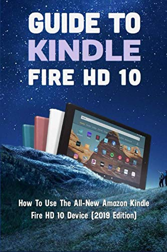 Guide To Kindle Fire HD 10: How To Use The All-New Amazon Kindle Fire HD 10 Device (2019 Edition): Kindle Fire Instructions For Seniors