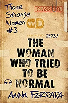 The Woman Who Tried To Be Normal (Those Strange Women Book 3) by [Anna Ferrara]