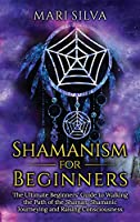 Shamanism for Beginners: The Ultimate Beginner's Guide to Walking the Path of the Shaman, Shamanic Journeying and Raising Consciousness