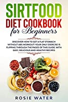 Sirtfood Diet cookbook for beginners: Discover how to get A Flat Stomach WITHOUT Abs workout! Your Only Exercise is Flipping Through the Pages of This Guide. With Easy, Delicious and Healthy Recipes