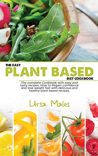 The Easy Plant Based Diet Cookbook: The complete Cookbook with easy and tasty recipes. How to Regain confidence and lose weight fast with delicious and healthy plant based recipes.