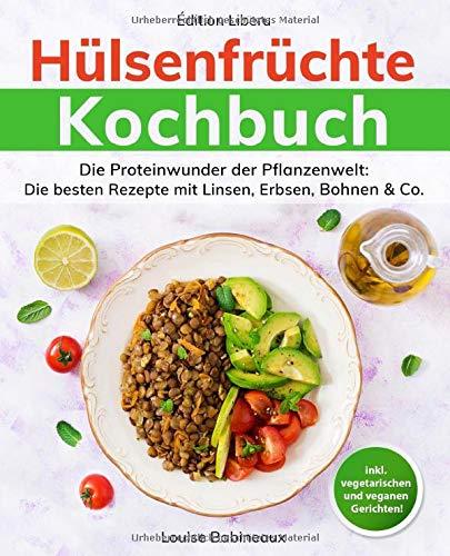 Hülsenfrüchte Kochbuch: Die Proteinwunder der Pflanzenwelt: Die besten Rezepte mit Linsen, Erbsen, Bohnen & Co.