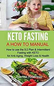 KETO FASTING - A How To Manual: How to use the 5:2 Diet & Intermittent Fasting with KETO for Anti-Aging, Weight Loss & Health by [Joanna Alderson]