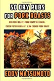 50 Dry Rubs for Pork Roasts: BBQ Pork Roast, Pork Roast Seasoning, Crock Pot Pork Roast, Slow Cooker Pork Roast