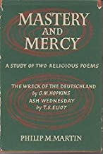 Mastery and Mercy: A Study of Two Religious Poems--The Wreck of the Deutschland By G.M. Hopkins; Ash Wednesday By T.S. Eliot
