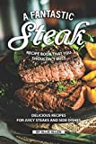 A Fantastic Steak Recipe Book That You Shouldn't Miss: Delicious Recipes for Juicy Steaks and Side...