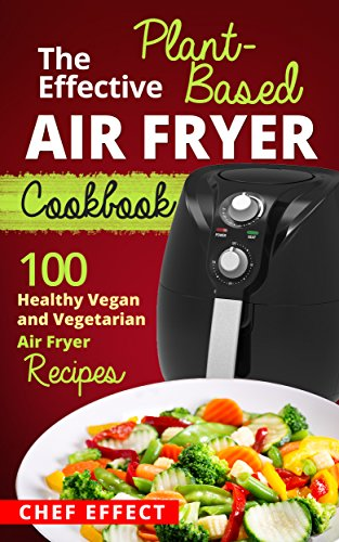 The Effective Plant-Based Air Fryer Cookbook: 100 Healthy Vegan and Vegetarian Air Fryer Recipes by [Chef Effect]