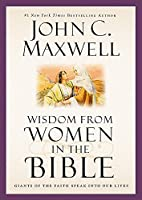 Wisdom from Women in the Bible: Giants of the Faith Speak into Our Lives (Giants of the Bible) by John C. Maxwell(2015-03-31)