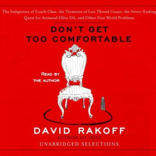 Don't Get Too Comfortable (Unabridged Selections): The Indignities of Coach Class, The Torments of Low Thread Count, The ...