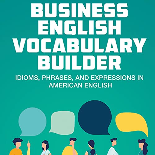 Business English Vocabulary Builder: Idioms, Phrases, and Expressions in American English