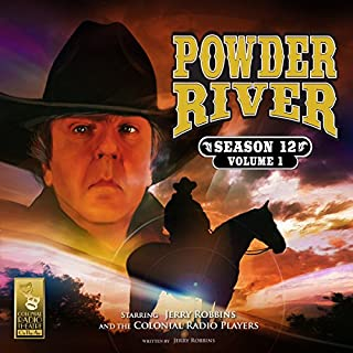 Powder River: Season 12, Vol. 1                   By:                                                                                                                                 Jerry Robbins                               Narrated by:                                                                                                                                 The Colonial Radio Players,                                                                                        Jerry Robbins                      Length: 2 hrs and 26 mins     59 ratings     Overall 4.9