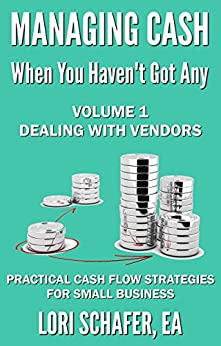 Managing Cash When You Haven't Got Any - Practical Cash Flow Strategies for Small Business: Volume 1: Dealing with Vendors by [Lori Schafer]