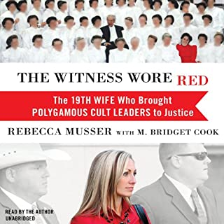 The Witness Wore Red     The 19th Wife Who Brought Polygamous Cult Leaders to Justice              By:                                                                                                                                 Rebecca Musser,                                                                                        M. Bridget Cook                               Narrated by:                                                                                                                                 Rebecca Musser                      Length: 14 hrs and 5 mins     889 ratings     Overall 4.5