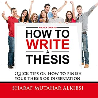 A Novice Guide to How to Write a Thesis     Quick Tips on How to Finish Your Thesis or Dissertation              By:                                                                                                                                 Sharaf Mutahar Alkibsi                               Narrated by:                                                                                                                                 Allen Wayne Logue                      Length: 3 hrs and 29 mins     12 ratings     Overall 4.4