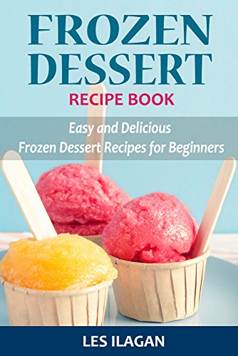 Frozen Dessert Recipe Book: Easy and Delicious Frozen Dessert Recipes for Beginners