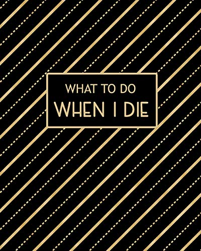 What To Do When I Die: Guided Pre-Death Planner and Organizer to Record All Essential Information for Your Family (How To Rest In Peace Journals)