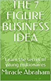 THE 7 FIGURE BUSINESS IDEA: Learn the secret of young millionaires (English Edition)