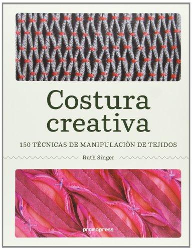 Costura creativa: 150 técnicas de manipulación de tejidos