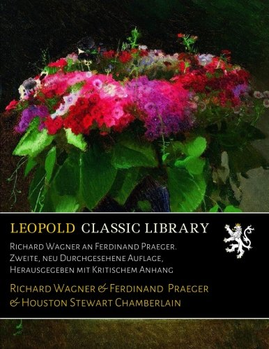 Richard Wagner an Ferdinand Praeger. Zweite, neu Durchgesehene Auflage, Herausgegeben mit Kritischem Anhang