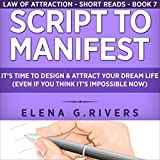 Script to Manifest: It's Time to Design & Attract Your Dream Life (Even if You Think it's Impossible Now)