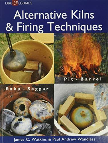 Alternative Kilns & Firing Techniques: Raku * Saggar * Pit * Barrel (Lark Ceramics Books)