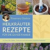 Heilkräuter Rezepte für die ganze Familie: 175 Tees, Öle, Salben, Tinkturen und viele weitere...