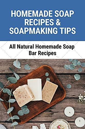 Homemade Soap Recipes & Soapmaking Tips: All Natural Homemade Soap Bar Recipes: Homemade Soap Recipes (English Edition)