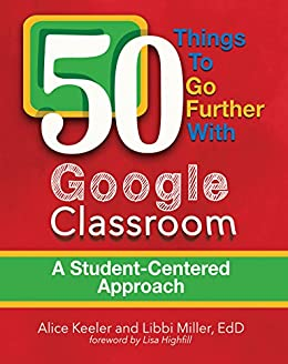 50 Things to Go Further with Google Classroom: A Student-Centered Approach by [Alice Keeler, Libbi Miller]