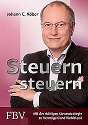 Johann C. Köber: Steuern steuern: Mit der richtigen Steuerstrategie zu Vermögen und Wohlstand