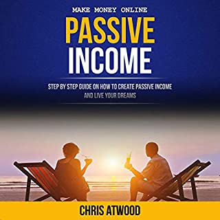 Passive Income: Step by Step Guide on How to Create Passive Income and Live Your Dreams cover art