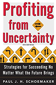Profiting From Uncertainty: Strategies for Succeeding No Matter What the Future Brings by [Paul Schoemaker]