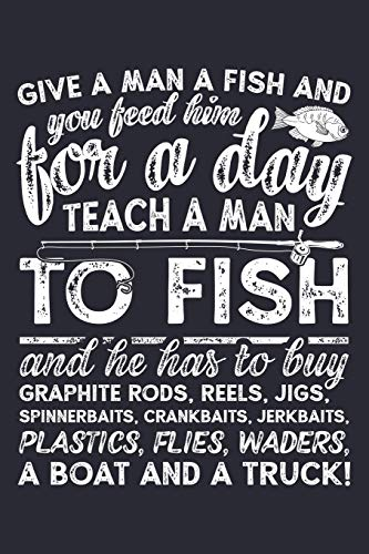 Give a Man a Fish and You Feed Him For a Day Teach a Man To Fish and He Has To Buy Graphite Rods: Fishing Lined Notebook, Journal, Organizer, Diary, ... Gifts for Fishermen and Fishing Lovers