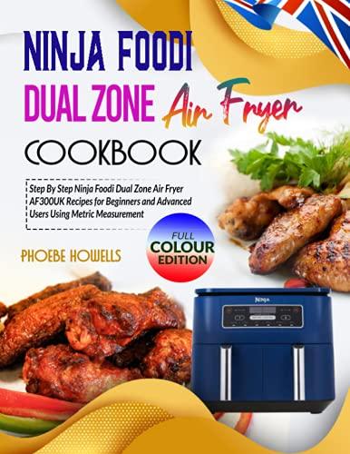 Ninja Dual Zone Air Fryer Cookbook: Step By Step Ninja Foodi Dual Zone Air Fryer AF300UK Recipes for Beginners and Advanced Users Using Metric Measurement
