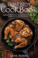 Cast Iron Cookbook: Classic and Modern Recipes For Your Lodge Cast Iron Cookware, Skillet, Sheet Pan, Or Dutch Oven - Healthy Comfort Foods For Every Occasion!