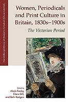 Women, Periodicals and Print Culture in Britain, 1830s-1900s: The Victorian Period (Edinburgh History of Women's Periodical Culture in Britain)