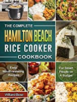 The Complete Hamilton Beach Rice Cooker Cookbook: Easy Mouth-watering Recipes for Smart People on A Budget