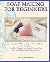 Soap Making for Beginners: A vital guide for DIY soap recipes with natural herbs, spices, essential oils, household detergents and shampoo for shiny hair. How to make bubble bath and vegan soap