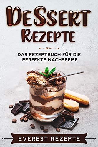 Dessert Rezepte: Das Rezeptbuch für die perfekte Nachspeise: ♦ Die beliebtesten und erfolgreichsten Süßspeisen ♦ Dessert im Glas, Törtchen oder ... ♦ Dessert im Glas, Törtchen oder Kekse.