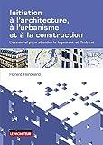 Initiation à l'architecture, à l'urbanisme et à la construction: L'essentiel pour...