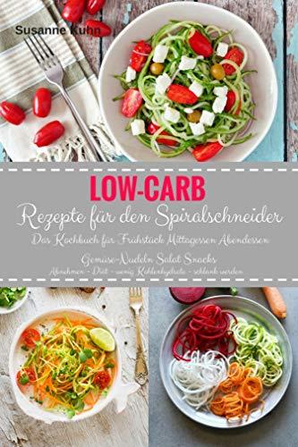 Low-Carb Rezepte für den Spiralschneider Das Kochbuch für Frühstück Mittagessen Abendessen: Gemüse-Nudeln Salat Snacks Abnehmen - Diät - wenig Kohlenhydrate - schlank werden