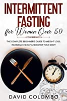 Intermittent Fasting for Women Over 50: The Complete Beginner's Guide to Weight Loss, Increase Energy and Detox your Body
