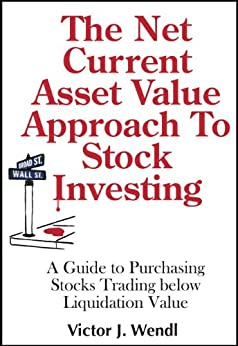 The Net Current Asset Value Approach To Stock Investing by [Victor Wendl]