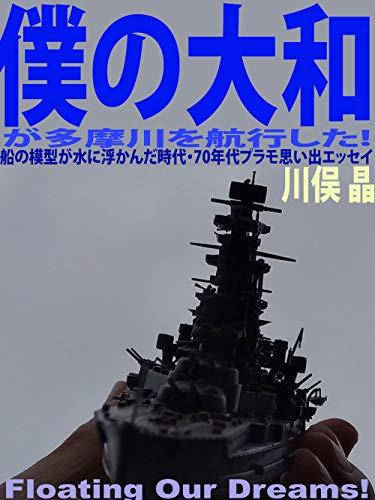 僕の大和が多摩川を航行した!: 船の模型が水に浮かんだ時代・70年代プラモ思い出エッセイ