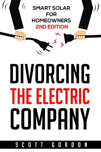 Divorcing the Electric Company: Smart Solar for Homeowners 2nd Edition (English Edition)