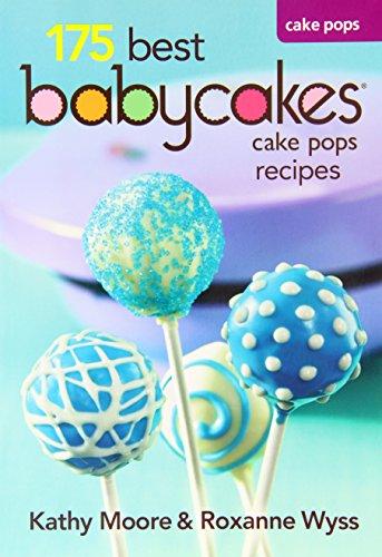 Babycakes Cake Pop Cookbook - 175 Best Cake Pop Maker Recipes