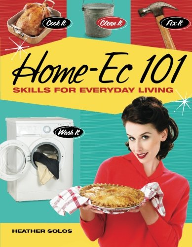 Compare Textbook Prices for Home-Ec 101: Skills for Everyday Living - Cook it, Clean it, Fix it, Wash it  ISBN 9781440308536 by Solos, Heather