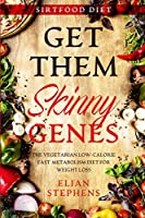 Sirtfood Diet: GET THEM SKINNY GENES - The Vegetarian Low-Calorie Fast Metabolism Diet For Weight Loss