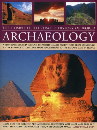 The Complete Illustrated History of World Archaeology: A Remarkable Journey Around the World's Major Ancient Sites from Stonehenge to the Pyramids at ... Tenochtitlan to the Lascaux Cave in France