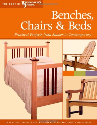 Benches, Chairs and Beds: Practical Projects from Shaker to Contemporary (Best of Woodworker's Journal)
