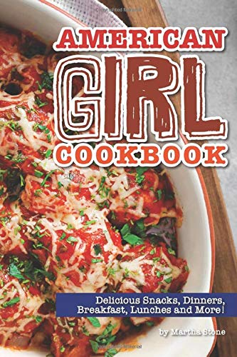 American Girl Cookbook: Delicious Snacks, Dinners, Breakfast, Lunches and...